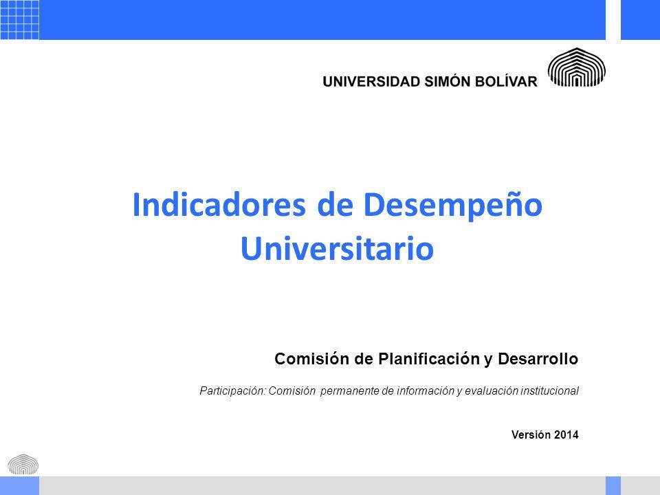 Indicadores de Desempeño Universitario Comisión de Planificación y Desarrollo Participación: Comisión permanente de información y evaluación institucional Versión 2014