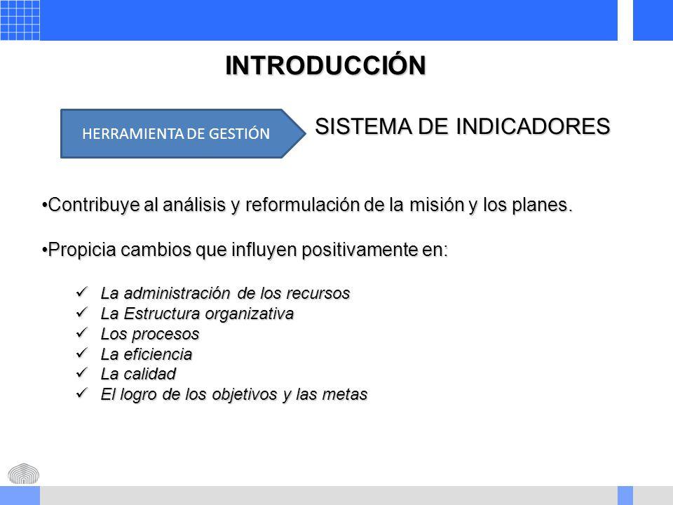 INTRODUCCIÓN SISTEMA DE INDICADORES Contribuye al análisis y reformulación de la misión y los planes.Contribuye al análisis y reformulación de la misión y los planes.