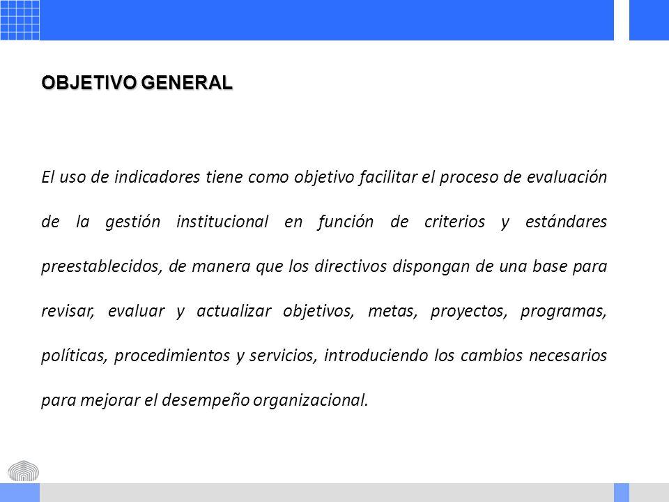 OBJETIVO GENERAL El uso de indicadores tiene como objetivo facilitar el proceso de evaluación de la gestión institucional en función de criterios y estándares preestablecidos, de manera que los directivos dispongan de una base para revisar, evaluar y actualizar objetivos, metas, proyectos, programas, políticas, procedimientos y servicios, introduciendo los cambios necesarios para mejorar el desempeño organizacional.