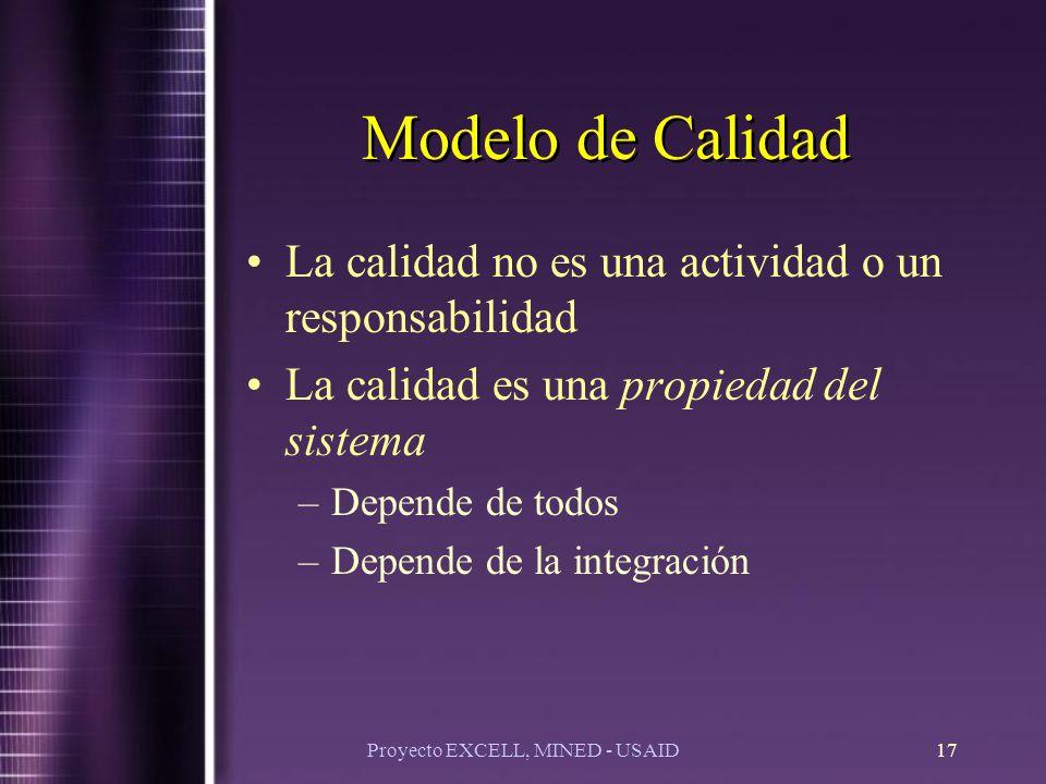 Proyecto EXCELL, MINED - USAID17 Modelo de Calidad La calidad no es una actividad o un responsabilidad La calidad es una propiedad del sistema –Depende de todos –Depende de la integración