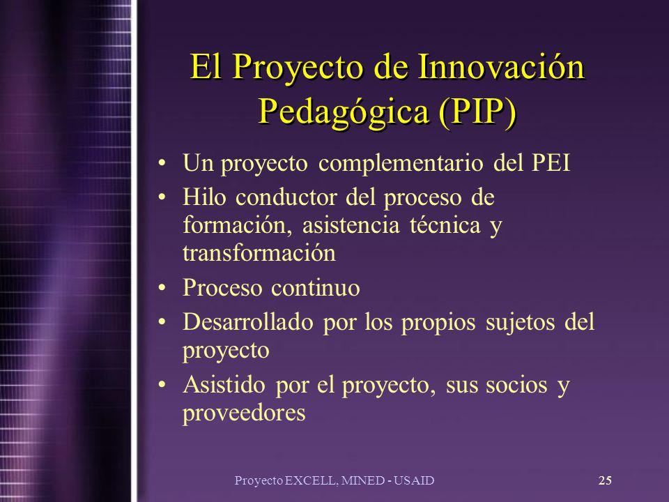 Proyecto EXCELL, MINED - USAID25 El Proyecto de Innovación Pedagógica (PIP) Un proyecto complementario del PEI Hilo conductor del proceso de formación, asistencia técnica y transformación Proceso continuo Desarrollado por los propios sujetos del proyecto Asistido por el proyecto, sus socios y proveedores