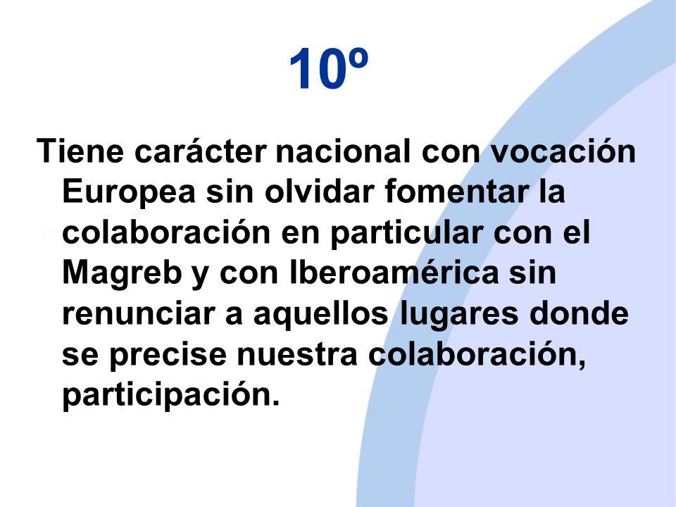 10º Tiene carácter nacional con vocación Europea sin olvidar fomentar la colaboración en particular con el Magreb y con Iberoamérica sin renunciar a aquellos lugares donde se precise nuestra colaboración, participación.