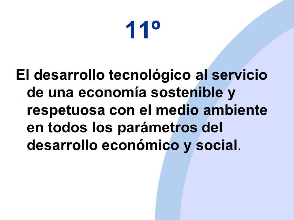 11º El desarrollo tecnológico al servicio de una economía sostenible y respetuosa con el medio ambiente en todos los parámetros del desarrollo económico y social.