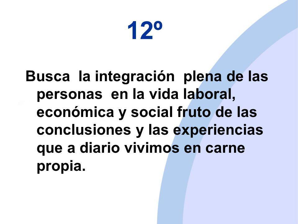 12º Busca la integración plena de las personas en la vida laboral, económica y social fruto de las conclusiones y las experiencias que a diario vivimos en carne propia.