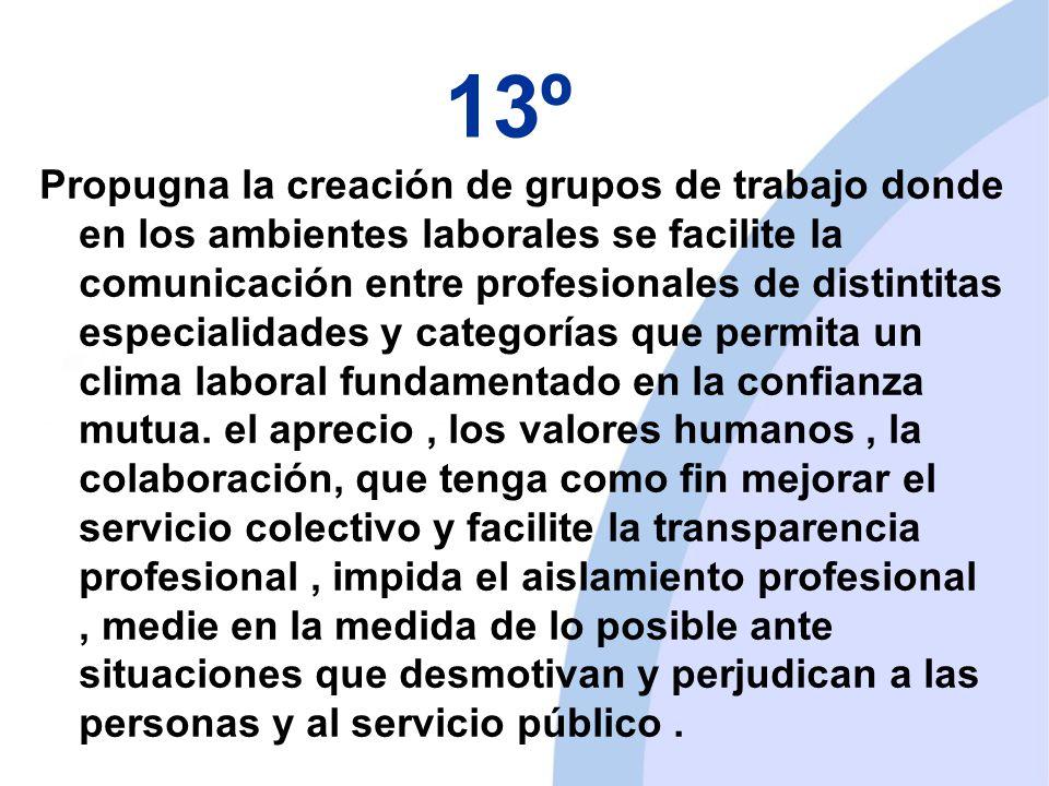 13º Propugna la creación de grupos de trabajo donde en los ambientes laborales se facilite la comunicación entre profesionales de distintitas especialidades y categorías que permita un clima laboral fundamentado en la confianza mutua.
