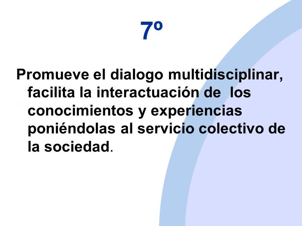 7º Promueve el dialogo multidisciplinar, facilita la interactuación de los conocimientos y experiencias poniéndolas al servicio colectivo de la sociedad.