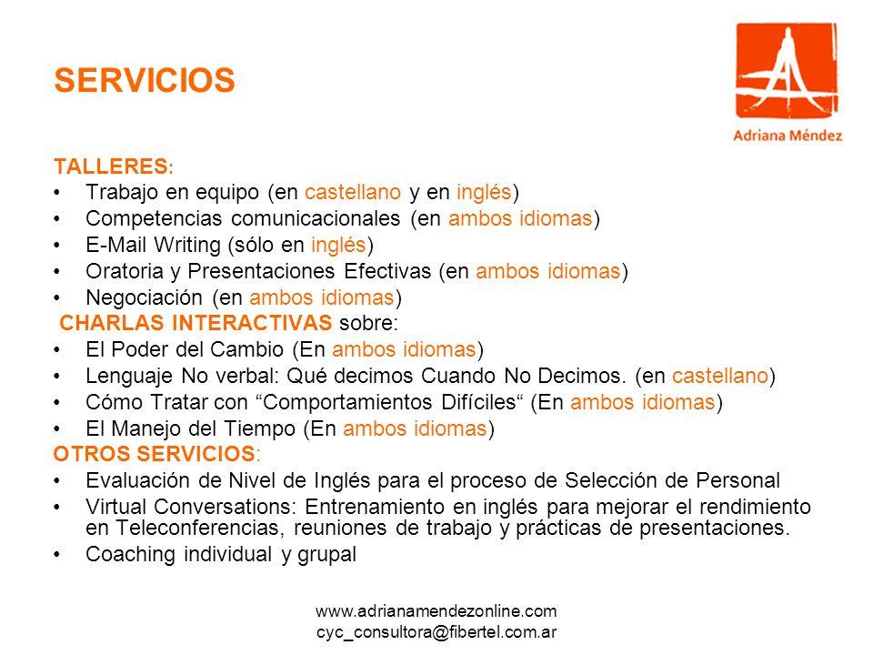 www.adrianamendezonline.com cyc_consultora@fibertel.com.ar SERVICIOS TALLERES : Trabajo en equipo (en castellano y en inglés) Competencias comunicacionales (en ambos idiomas) E-Mail Writing (sólo en inglés) Oratoria y Presentaciones Efectivas (en ambos idiomas) Negociación (en ambos idiomas) CHARLAS INTERACTIVAS sobre: El Poder del Cambio (En ambos idiomas) Lenguaje No verbal: Qué decimos Cuando No Decimos.