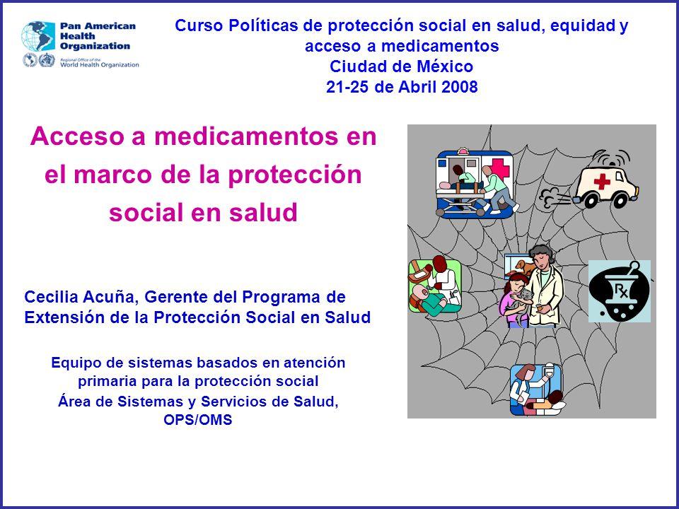 Cecilia Acuña, Gerente del Programa de Extensión de la Protección Social en Salud Equipo de sistemas basados en atención primaria para la protección social Área de Sistemas y Servicios de Salud, OPS/OMS Acceso a medicamentos en el marco de la protección social en salud Curso Políticas de protección social en salud, equidad y acceso a medicamentos Ciudad de México 21-25 de Abril 2008
