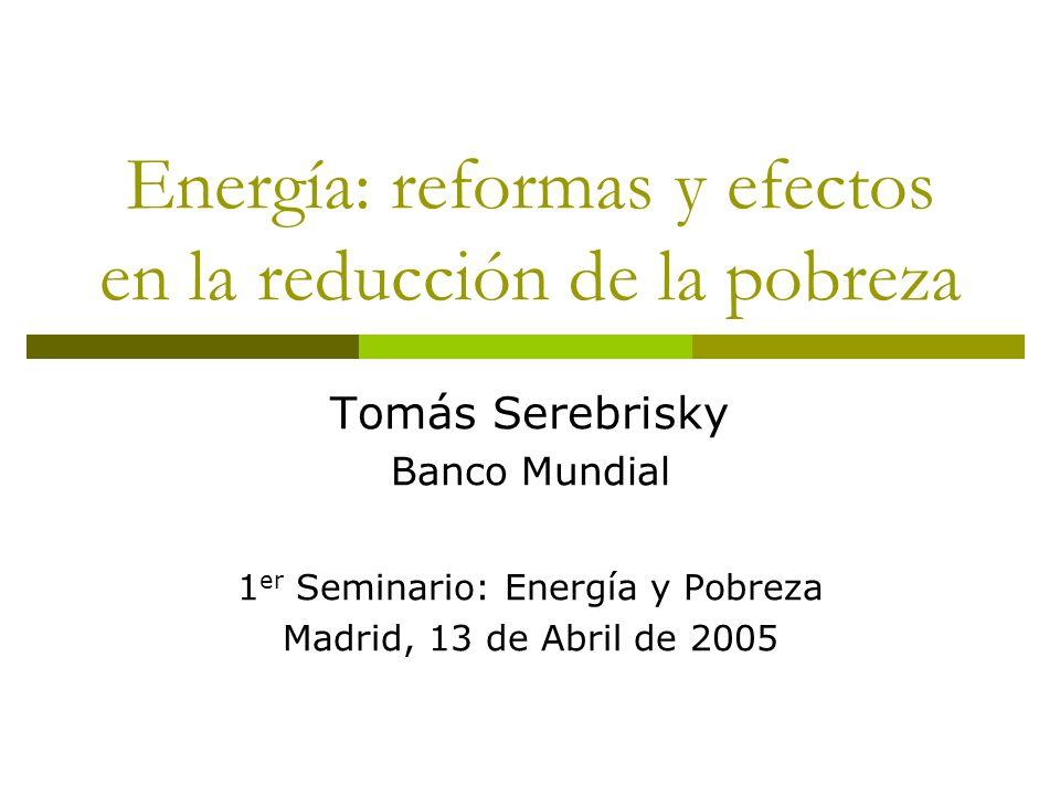 Energía: reformas y efectos en la reducción de la pobreza Tomás Serebrisky Banco Mundial 1 er Seminario: Energía y Pobreza Madrid, 13 de Abril de 2005
