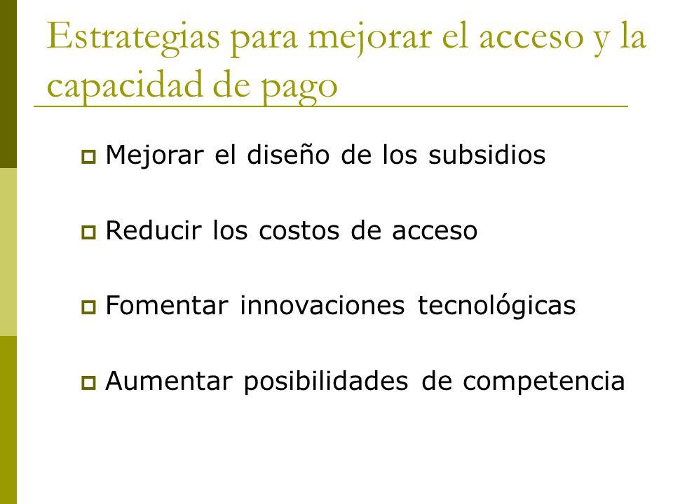 Estrategias para mejorar el acceso y la capacidad de pago  Mejorar el diseño de los subsidios  Reducir los costos de acceso  Fomentar innovaciones tecnológicas  Aumentar posibilidades de competencia
