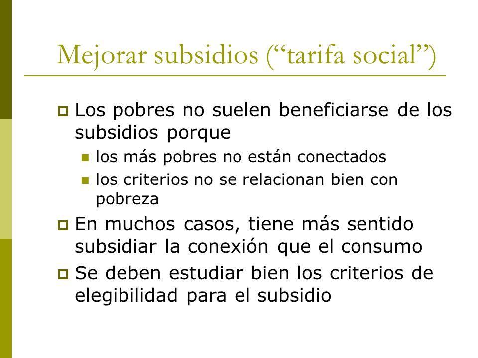 Mejorar subsidios ( tarifa social )  Los pobres no suelen beneficiarse de los subsidios porque los más pobres no están conectados los criterios no se relacionan bien con pobreza  En muchos casos, tiene más sentido subsidiar la conexión que el consumo  Se deben estudiar bien los criterios de elegibilidad para el subsidio
