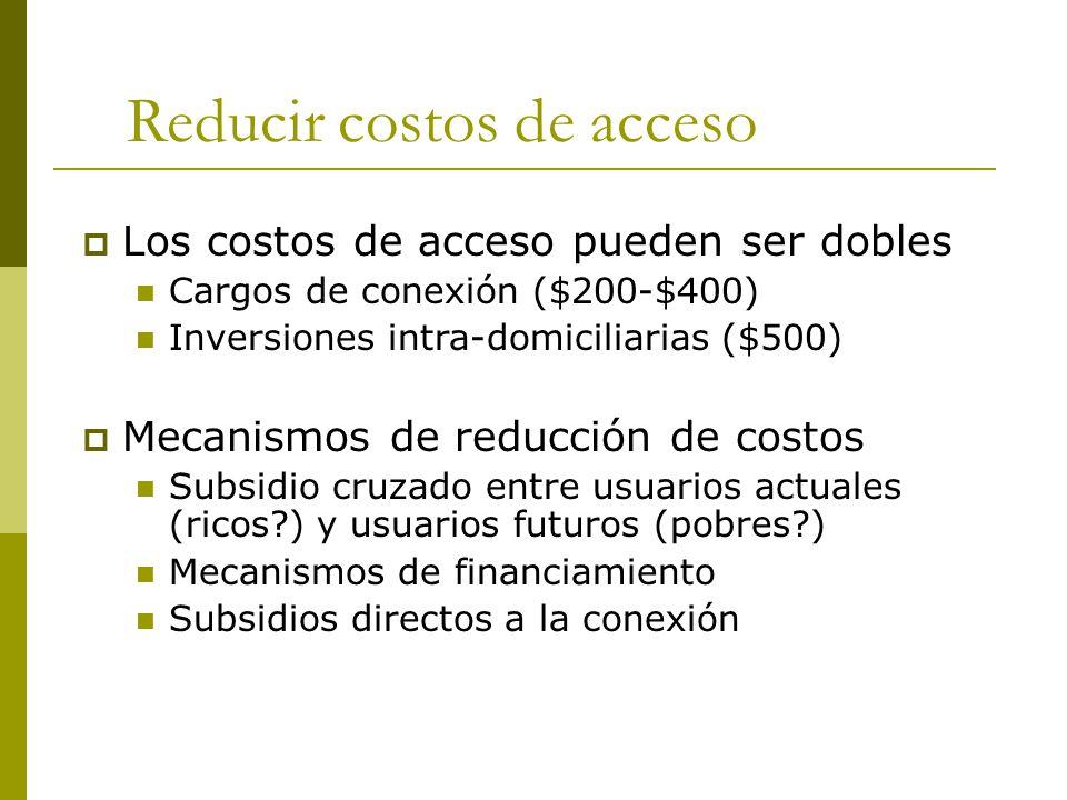 Reducir costos de acceso  Los costos de acceso pueden ser dobles Cargos de conexión ($200-$400) Inversiones intra-domiciliarias ($500)  Mecanismos de reducción de costos Subsidio cruzado entre usuarios actuales (ricos ) y usuarios futuros (pobres ) Mecanismos de financiamiento Subsidios directos a la conexión
