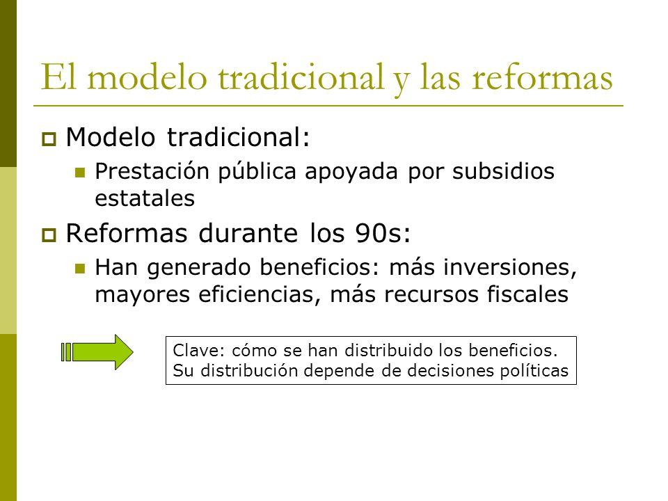El modelo tradicional y las reformas  Modelo tradicional: Prestación pública apoyada por subsidios estatales  Reformas durante los 90s: Han generado beneficios: más inversiones, mayores eficiencias, más recursos fiscales Clave: cómo se han distribuido los beneficios.