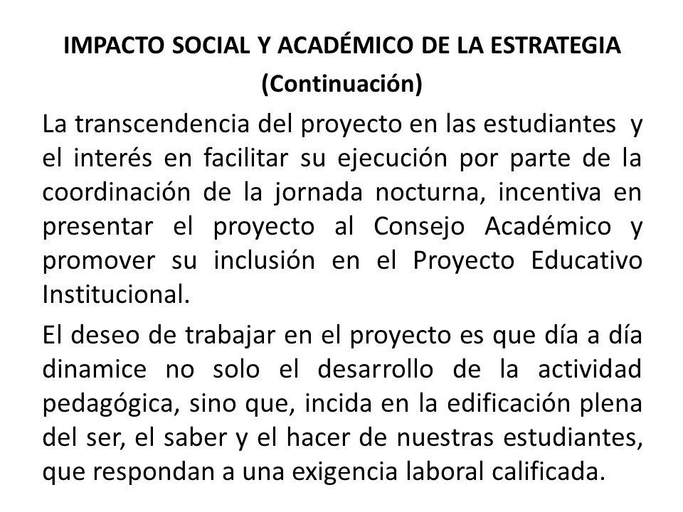 IMPACTO SOCIAL Y ACADÉMICO DE LA ESTRATEGIA (Continuación) La transcendencia del proyecto en las estudiantes y el interés en facilitar su ejecución por parte de la coordinación de la jornada nocturna, incentiva en presentar el proyecto al Consejo Académico y promover su inclusión en el Proyecto Educativo Institucional.