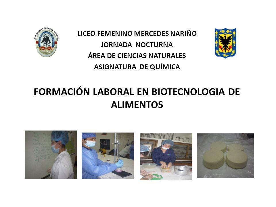 LICEO FEMENINO MERCEDES NARIÑO JORNADA NOCTURNA ÁREA DE CIENCIAS NATURALES ASIGNATURA DE QUÍMICA FORMACIÓN LABORAL EN BIOTECNOLOGIA DE ALIMENTOS