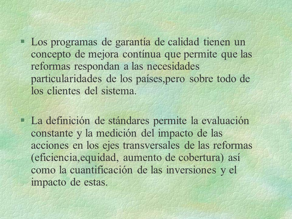 §Los programas de garantía de calidad tienen un concepto de mejora contínua que permite que las reformas respondan a las necesidades particularidades de los países,pero sobre todo de los clientes del sistema.
