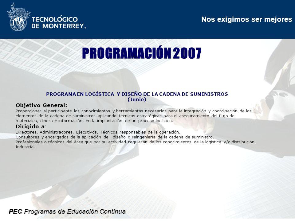 Nos exigimos ser mejores PEC Programas de Educación Continua PROGRAMACIÓN 2007 PROGRAMA EN LOGÍSTICA Y DISEÑO DE LA CADENA DE SUMINISTROS (Junio) Objetivo General: Proporcionar al participante los conocimientos y herramientas necesarios para la integración y coordinación de los elementos de la cadena de suministros aplicando técnicas estratégicas para el aseguramiento del flujo de materiales, dinero e información, en la implantación de un proceso logístico.
