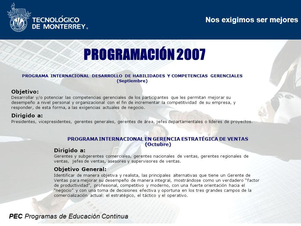 Nos exigimos ser mejores PEC Programas de Educación Continua PROGRAMACIÓN 2007 PROGRAMA INTERNACIONAL DESARROLLO DE HABILIDADES Y COMPETENCIAS GERENCIALES (Septiembre) Objetivo: Desarrollar y/o potenciar las competencias gerenciales de los participantes que les permitan mejorar su desempeño a nivel personal y organizacional con el fin de incrementar la competitividad de su empresa, y responder, de esta forma, a las exigencias actuales de negocio.