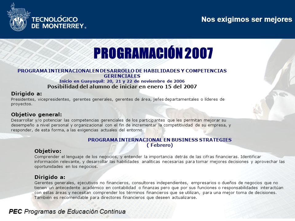 Nos exigimos ser mejores PEC Programas de Educación Continua PROGRAMACIÓN 2007 PROGRAMA INTERNACIONALEN DESARROLLO DE HABILIDADES Y COMPETENCIAS GERENCIALES Inicio en Guayaquil: 20, 21 y 22 de noviembre de 2006 Posibilidad del alumno de iniciar en enero 15 del 2007 Dirigido a: Presidentes, vicepresidentes, gerentes generales, gerentes de área, jefes departamentales o líderes de proyectos.