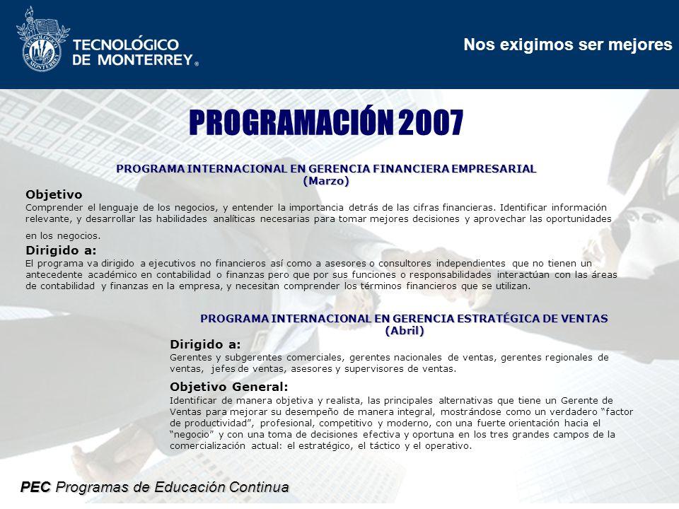 Nos exigimos ser mejores PEC Programas de Educación Continua PROGRAMACIÓN 2007 PROGRAMA INTERNACIONAL EN GERENCIA FINANCIERA EMPRESARIAL (Marzo) Objetivo Comprender el lenguaje de los negocios, y entender la importancia detrás de las cifras financieras.