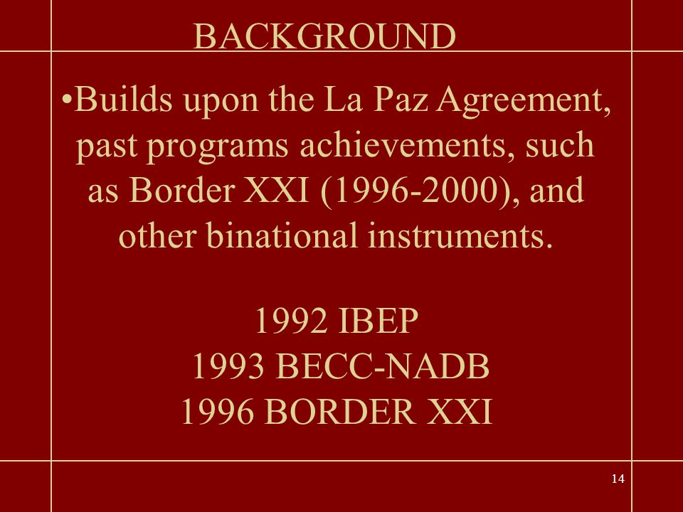 14 1992 IBEP 1993 BECC-NADB 1996 BORDER XXI BACKGROUND Builds upon the La Paz Agreement, past programs achievements, such as Border XXI (1996-2000), and other binational instruments.
