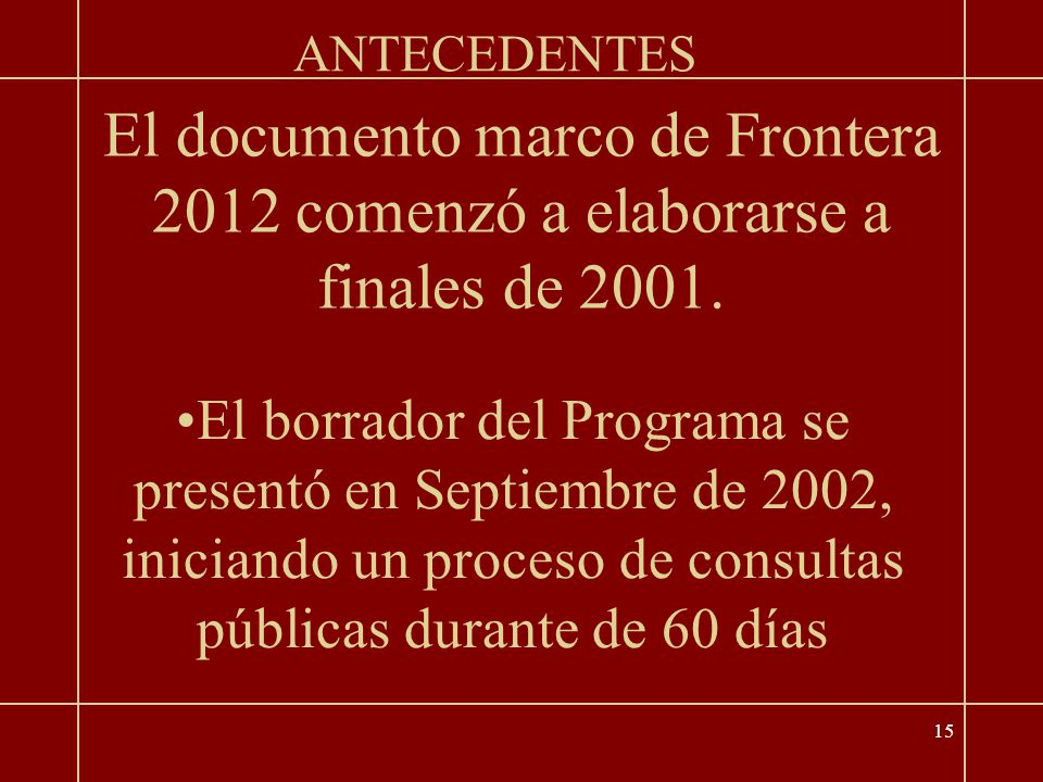 15 El borrador del Programa se presentó en Septiembre de 2002, iniciando un proceso de consultas públicas durante de 60 días ANTECEDENTES El documento marco de Frontera 2012 comenzó a elaborarse a finales de 2001.