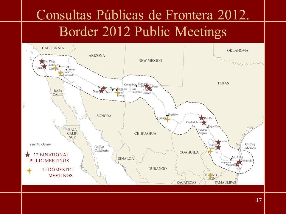 17 Border 2012 Public Meetings 12 BINATIONAL PULIC MEETINGS 15 DOMESTIC MEETINGS Consultas Públicas de Frontera 2012.