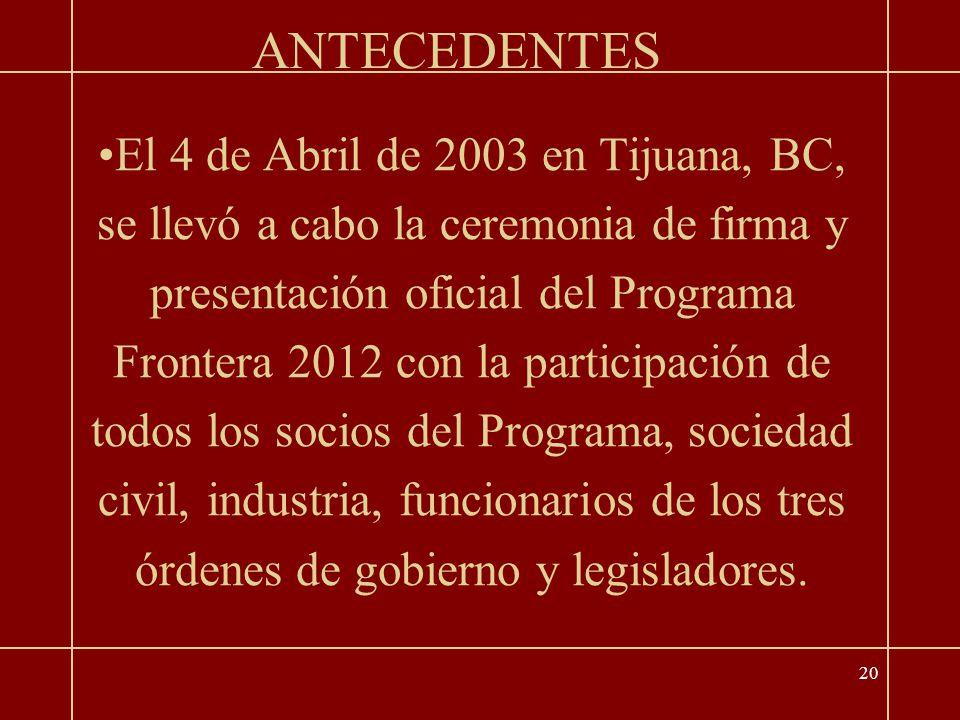 20 El 4 de Abril de 2003 en Tijuana, BC, se llevó a cabo la ceremonia de firma y presentación oficial del Programa Frontera 2012 con la participación de todos los socios del Programa, sociedad civil, industria, funcionarios de los tres órdenes de gobierno y legisladores.