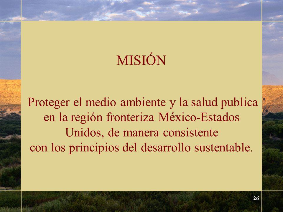 26 MISIÓN Proteger el medio ambiente y la salud publica en la región fronteriza México-Estados Unidos, de manera consistente con los principios del desarrollo sustentable.