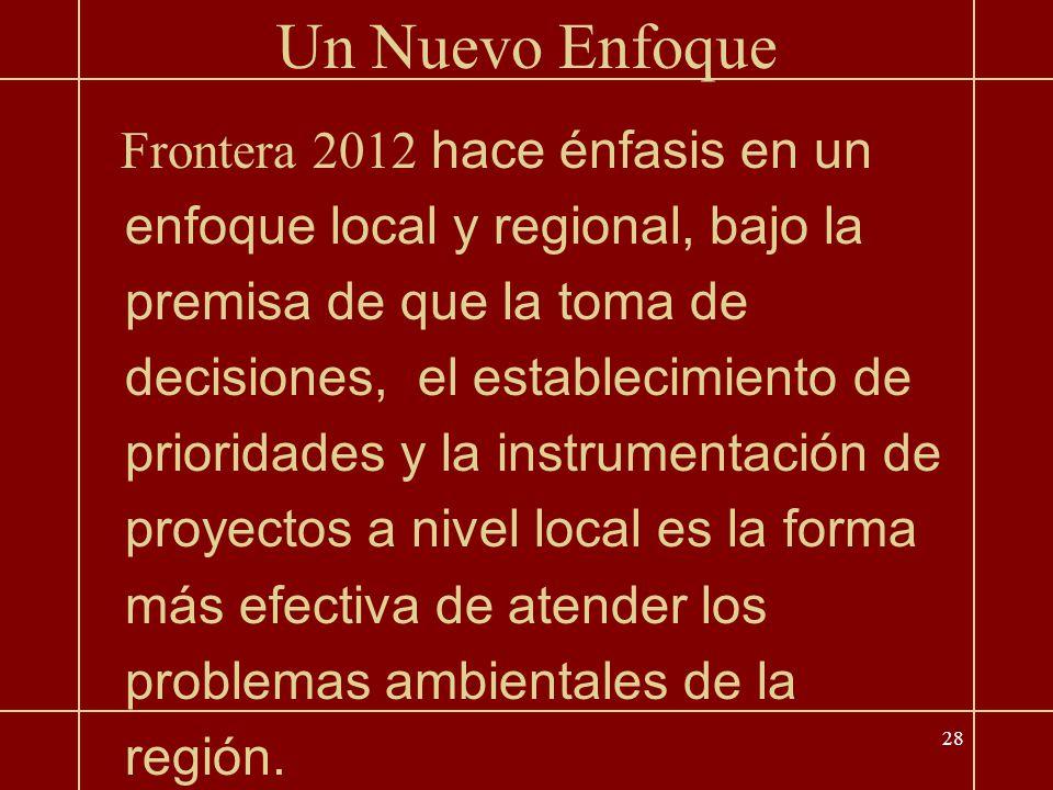 28 Un Nuevo Enfoque Frontera 2012 hace énfasis en un enfoque local y regional, bajo la premisa de que la toma de decisiones, el establecimiento de prioridades y la instrumentación de proyectos a nivel local es la forma más efectiva de atender los problemas ambientales de la región.