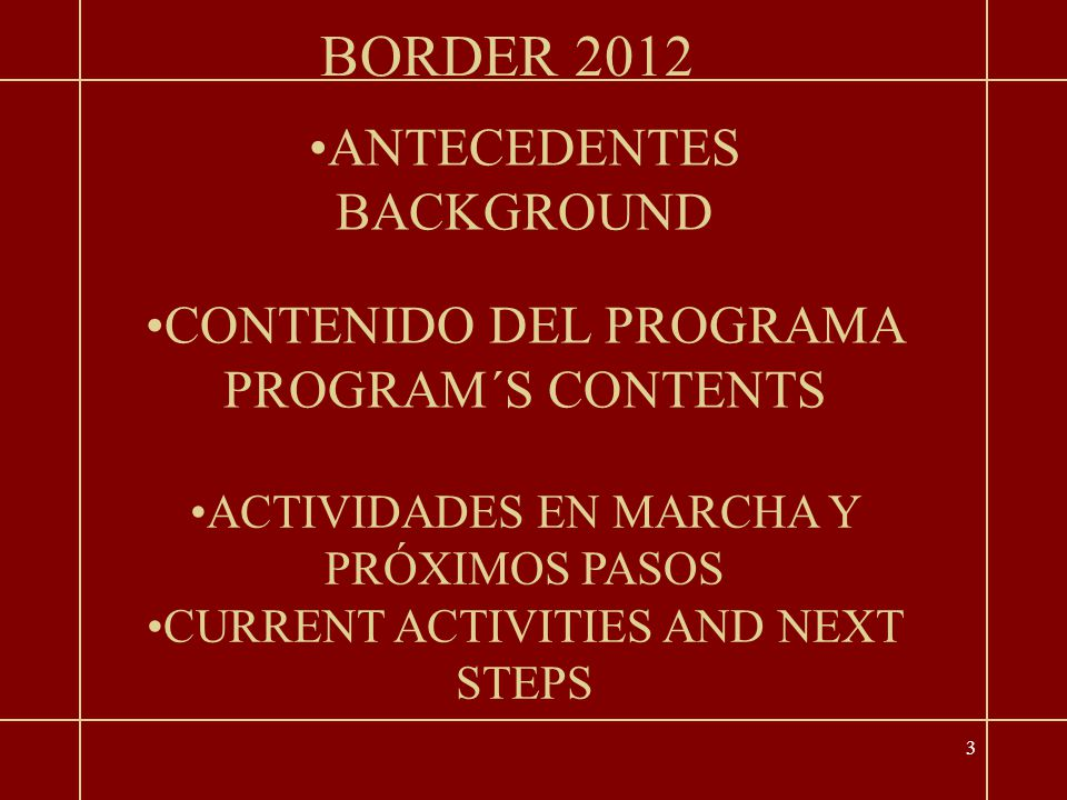 3 ANTECEDENTES BACKGROUND CONTENIDO DEL PROGRAMA PROGRAM´S CONTENTS BORDER 2012 ACTIVIDADES EN MARCHA Y PRÓXIMOS PASOS CURRENT ACTIVITIES AND NEXT STEPS