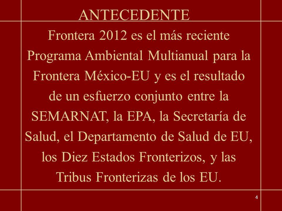 4 Frontera 2012 es el más reciente Programa Ambiental Multianual para la Frontera México-EU y es el resultado de un esfuerzo conjunto entre la SEMARNAT, la EPA, la Secretaría de Salud, el Departamento de Salud de EU, los Diez Estados Fronterizos, y las Tribus Fronterizas de los EU.