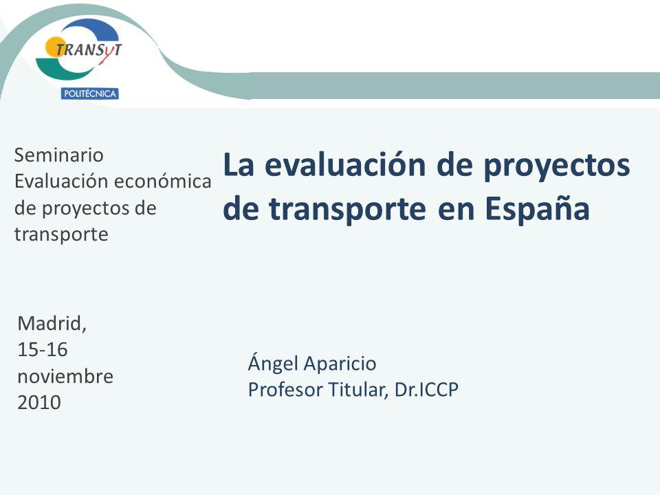 La evaluación de proyectos de transporte en España Ángel Aparicio Profesor Titular, Dr.ICCP Seminario Evaluación económica de proyectos de transporte Madrid, 15-16 noviembre 2010