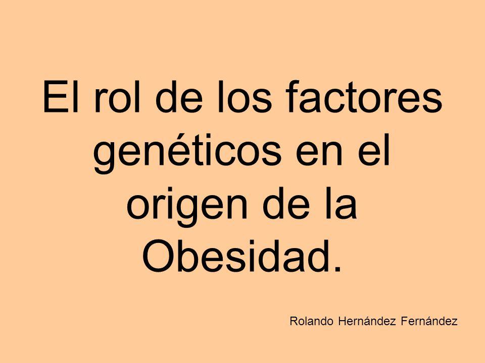 El rol de los factores genéticos en el origen de la Obesidad. Rolando Hernández Fernández