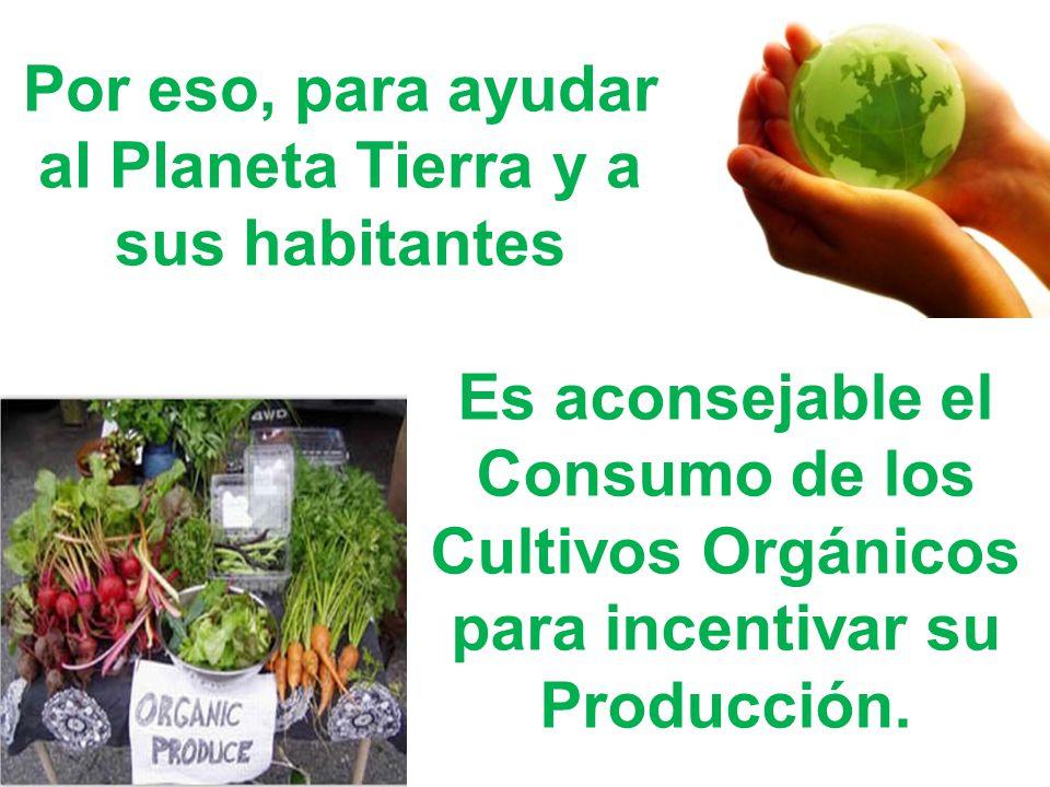 Por eso, para ayudar al Planeta Tierra y a sus habitantes Es aconsejable el Consumo de los Cultivos Orgánicos para incentivar su Producción.