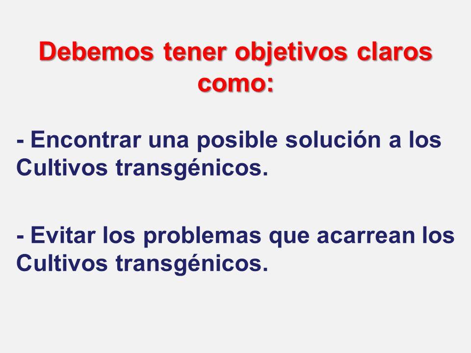 Debemos tener objetivos claros como: - Encontrar una posible solución a los Cultivos transgénicos.
