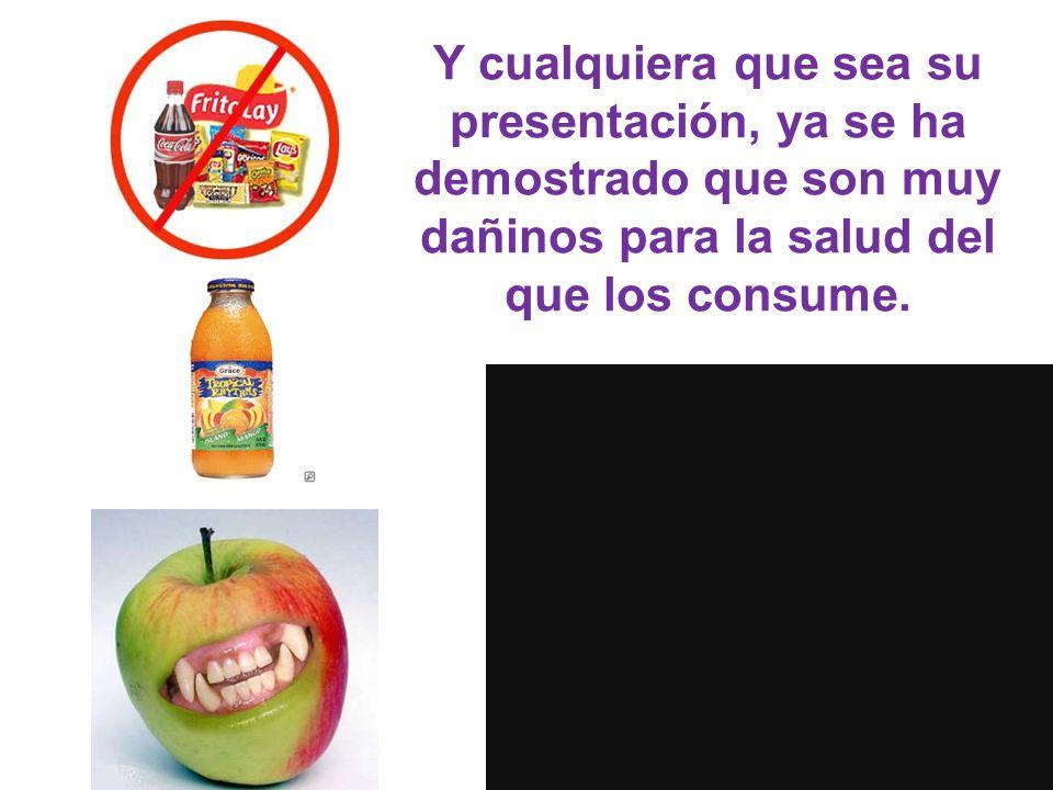 Y cualquiera que sea su presentación, ya se ha demostrado que son muy dañinos para la salud del que los consume.