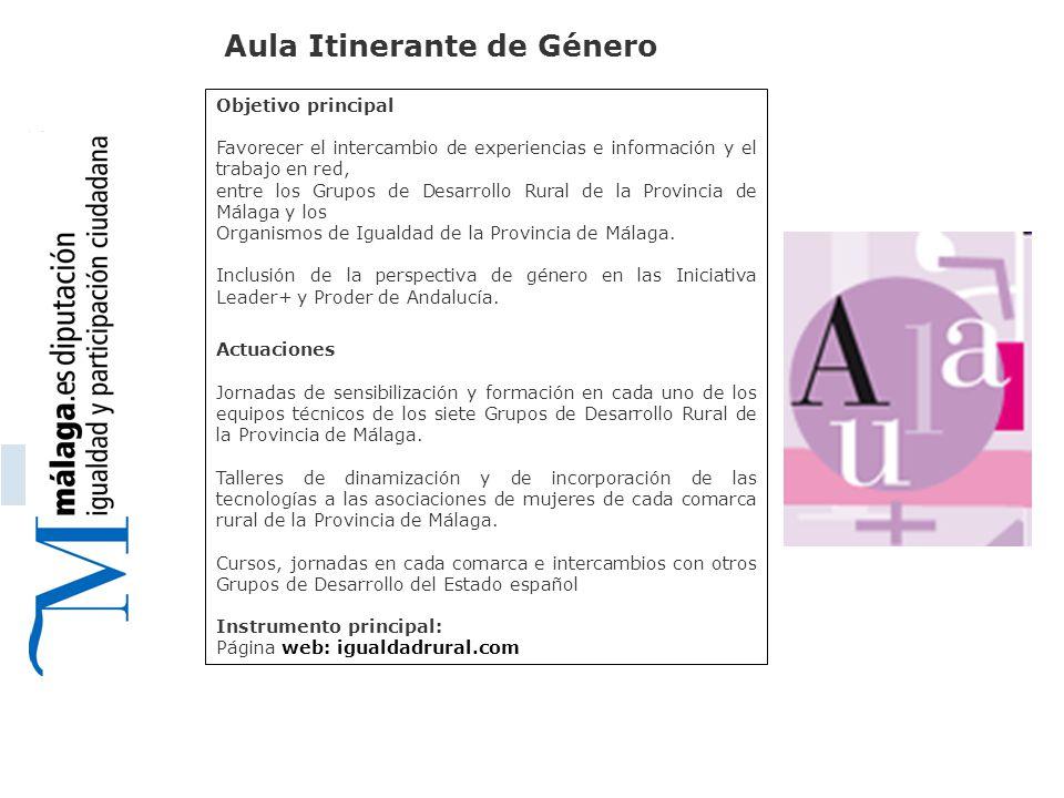 Aula Itinerante de Género Objetivo principal Favorecer el intercambio de experiencias e información y el trabajo en red, entre los Grupos de Desarrollo Rural de la Provincia de Málaga y los Organismos de Igualdad de la Provincia de Málaga.