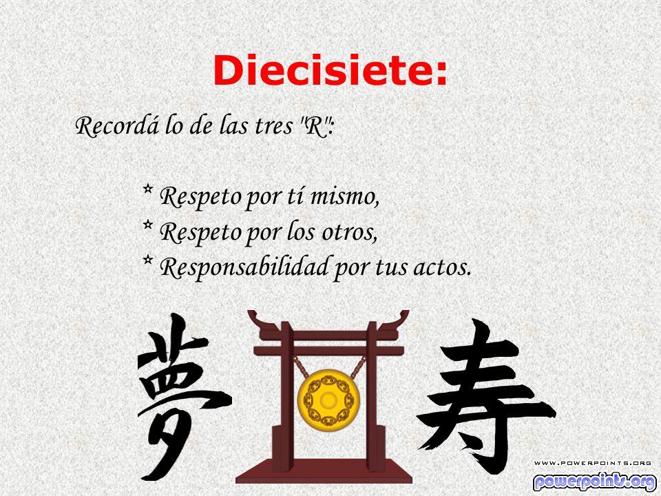Diecisiete: Recordá lo de las tres R : * Respeto por tí mismo, * Respeto por los otros, * Responsabilidad por tus actos.