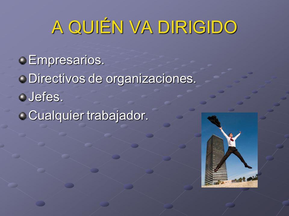 A QUIÉN VA DIRIGIDO Empresarios. Directivos de organizaciones. Jefes. Cualquier trabajador.