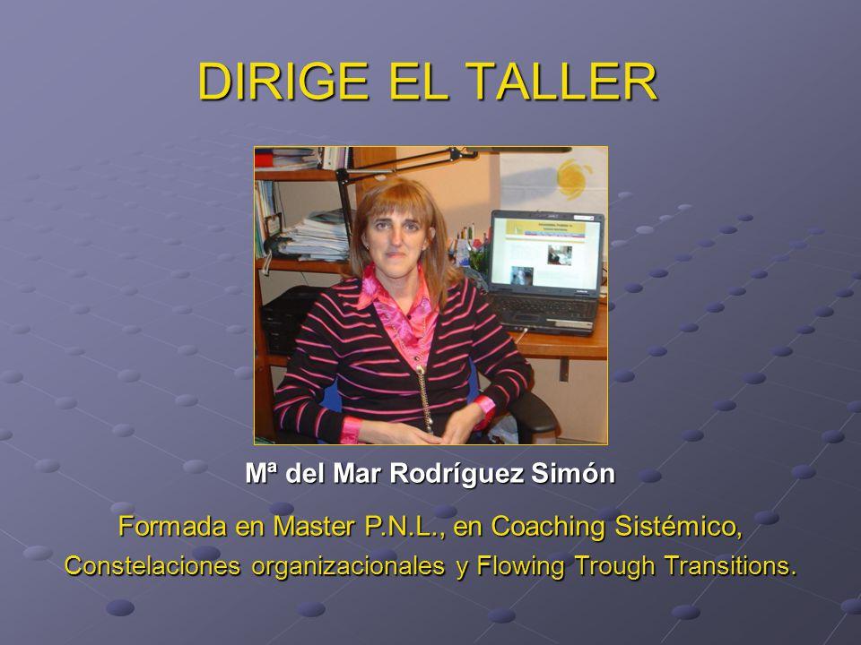 DIRIGE EL TALLER Mª del Mar Rodríguez Simón Formada en Master P.N.L., en Coaching Sistémico, Constelaciones organizacionales y Flowing Trough Transitions.
