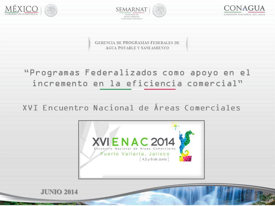 Programas Federalizados como apoyo en el incremento en la eficiencia comercial JUNIO 2014 XVI Encuentro Nacional de Áreas Comerciales G ERENCIA DE P ROGRAMAS F EDERALES DE A GUA P OTABLE Y S ANEAMIENTO