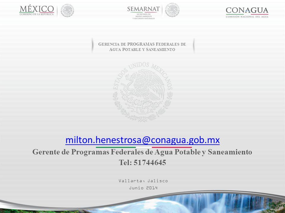 Vallarta, Jalisco Junio 2014 milton.henestrosa@conagua.gob.mx Gerente de Programas Federales de Agua Potable y Saneamiento Tel: 51744645 G ERENCIA DE P ROGRAMAS F EDERALES DE A GUA P OTABLE Y S ANEAMIENTO