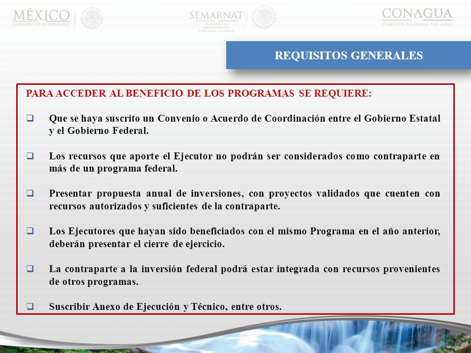 REQUISITOS GENERALES PARA ACCEDER AL BENEFICIO DE LOS PROGRAMAS SE REQUIERE:  Que se haya suscrito un Convenio o Acuerdo de Coordinación entre el Gobierno Estatal y el Gobierno Federal.