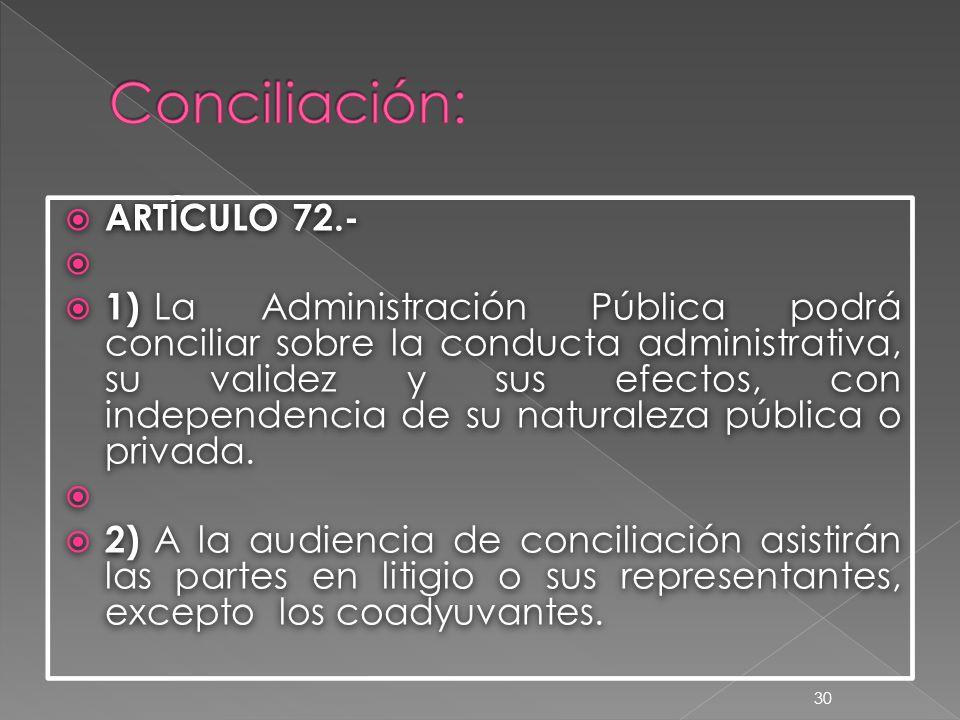  ARTÍCULO 72.-   1) La Administración Pública podrá conciliar sobre la conducta administrativa, su validez y sus efectos, con independencia de su naturaleza pública o privada.