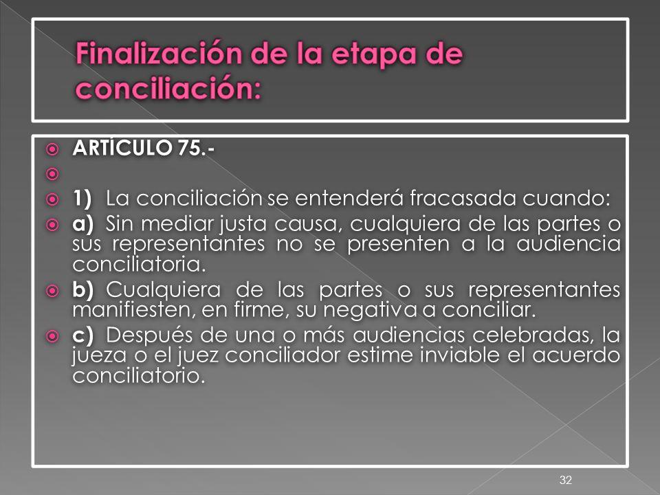  ARTÍCULO 75.-   1) La conciliación se entenderá fracasada cuando:  a) Sin mediar justa causa, cualquiera de las partes o sus representantes no se presenten a la audiencia conciliatoria.