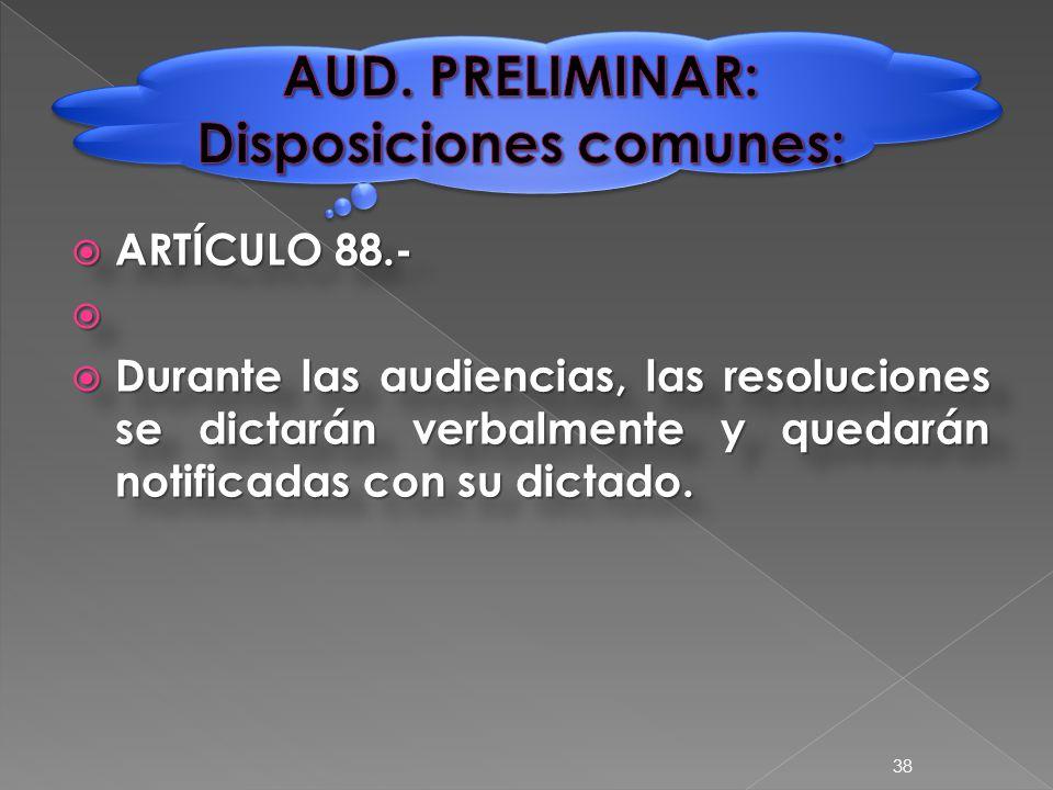  ARTÍCULO 88.-   Durante las audiencias, las resoluciones se dictarán verbalmente y quedarán notificadas con su dictado.