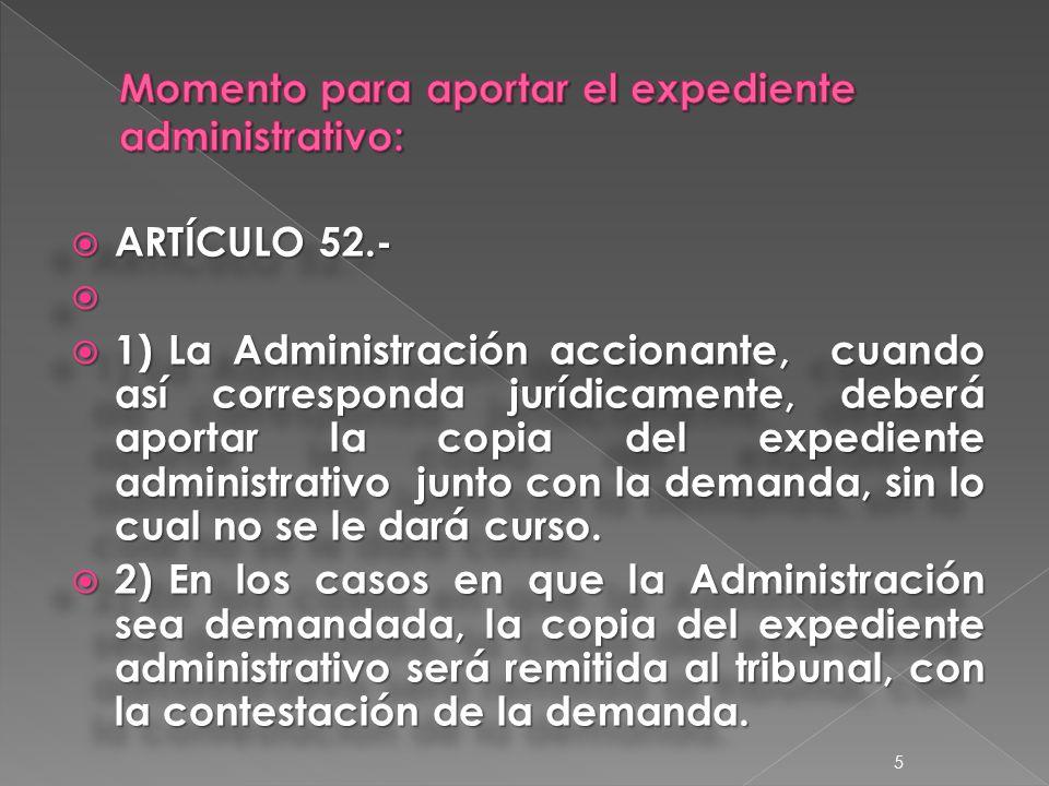  ARTÍCULO 52.-   1)La Administración accionante, cuando así corresponda jurídicamente, deberá aportar la copia del expediente administrativo junto con la demanda, sin lo cual no se le dará curso.