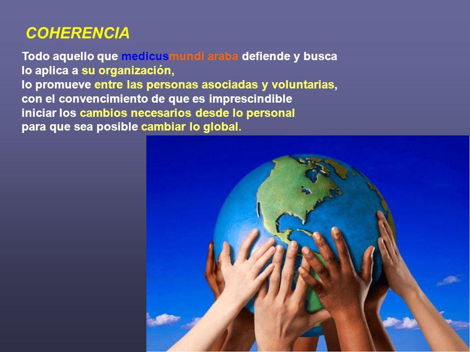 COHERENCIA Todo aquello que medicusmundi araba defiende y busca lo aplica a su organización, lo promueve entre las personas asociadas y voluntarias, con el convencimiento de que es imprescindible iniciar los cambios necesarios desde lo personal para que sea posible cambiar lo global.