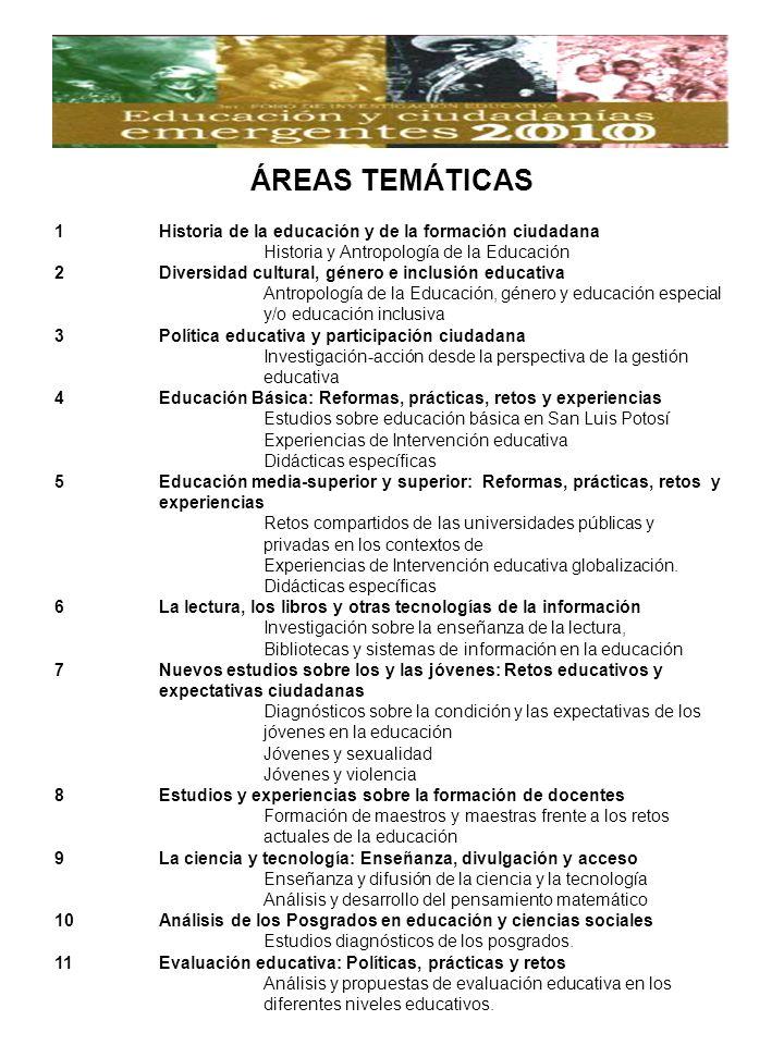 1Historia de la educación y de la formación ciudadana Historia y Antropología de la Educación 2Diversidad cultural, género e inclusión educativa Antropología de la Educación, género y educación especial y/o educación inclusiva 3Política educativa y participación ciudadana Investigación-acción desde la perspectiva de la gestión educativa 4Educación Básica: Reformas, prácticas, retos y experiencias Estudios sobre educación básica en San Luis Potosí Experiencias de Intervención educativa Didácticas específicas 5Educación media-superior y superior: Reformas, prácticas, retos y experiencias Retos compartidos de las universidades públicas y privadas en los contextos de Experiencias de Intervención educativa globalización.